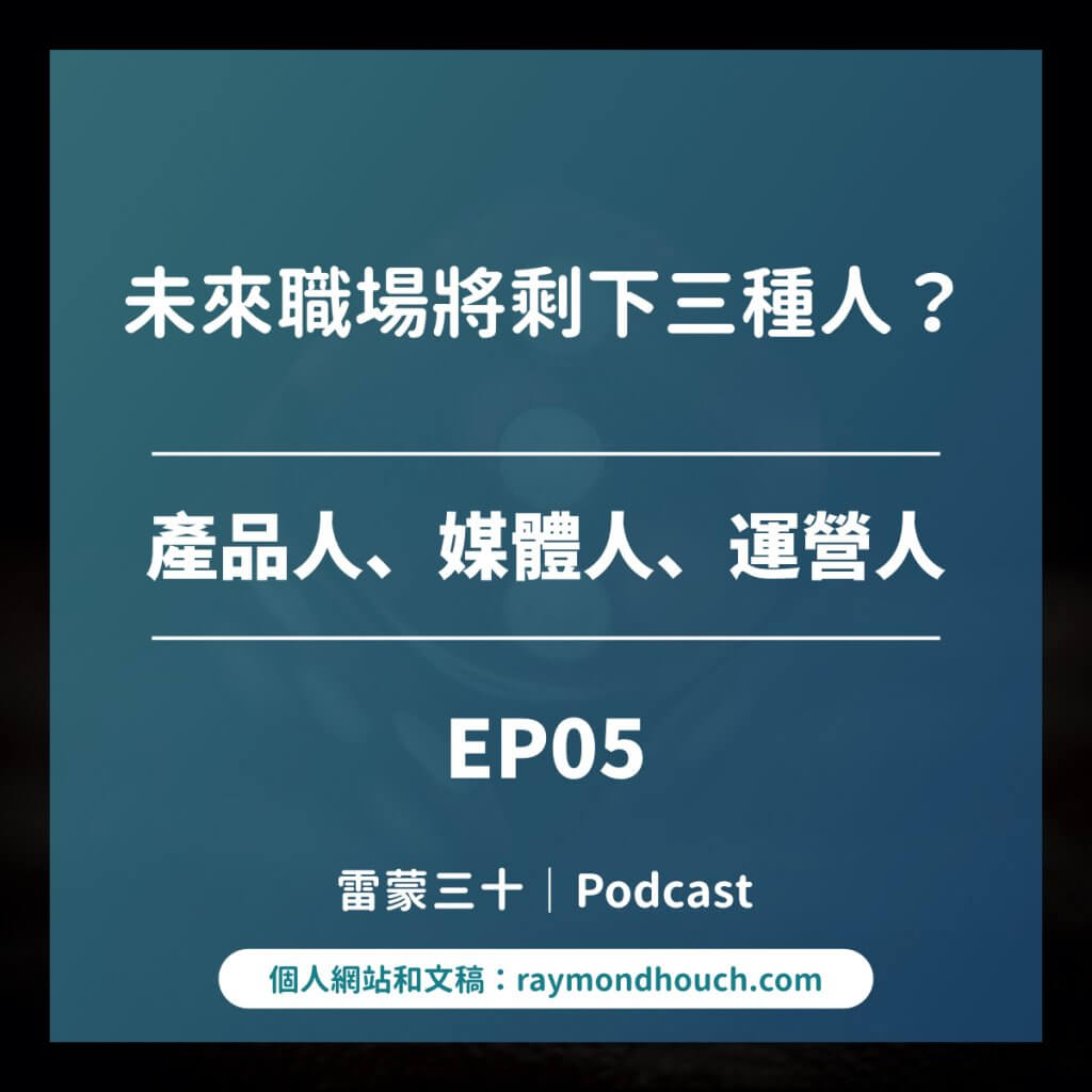 EP05:未來職場將剩下三種人?產品、媒體、運營人,你是哪一種?